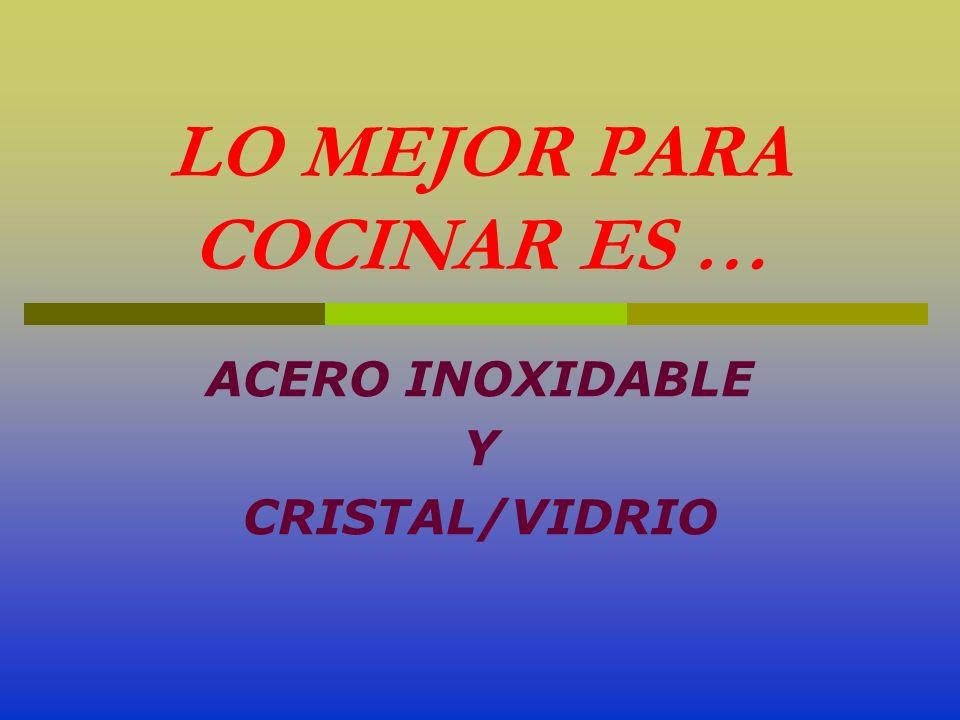 LO MEJOR PARA COCINAR ES … ACERO INOXIDABLE Y CRISTAL/VIDRIO