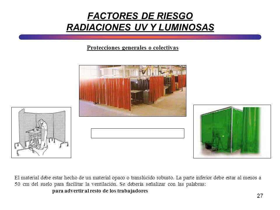 27 FACTORES DE RIESGO RADIACIONES UV Y LUMINOSAS Protecciones generales o colectivas El material debe estar hecho de un material opaco o translúcido r
