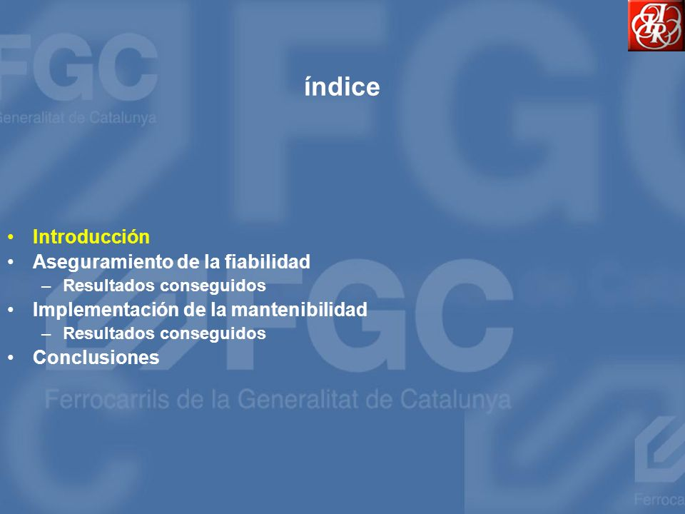 El mantenimiento en FGC Definición: –Conjunto de trabajos llevados a cabo para garantizar que un equipo esté disponible para el servicio requerido y funcione con la fiabilidad y seguridad establecidas, optimizando de forma continuada las necesidades de los recursos humanos y económicos.