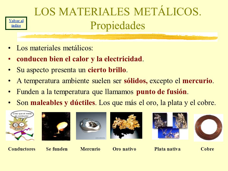 LOS MATERIALES METÁLICOS. Propiedades Los materiales metálicos: conducen bien el calor y la electricidad. Su aspecto presenta un cierto brillo. A temp