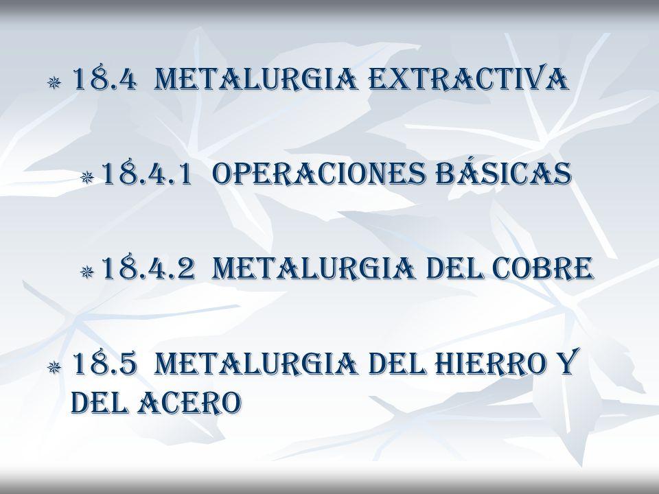 18.4 METALURGIA EXTRACTIVA 18.4 METALURGIA EXTRACTIVA 18.4.1 OPERACIONES BÁSICAS 18.4.1 OPERACIONES BÁSICAS 18.4.2 METALURGIA DEL COBRE 18.4.2 METALURGIA DEL COBRE 18.5 METALURGIA DEL HIERRO Y DEL ACERO 18.5 METALURGIA DEL HIERRO Y DEL ACERO