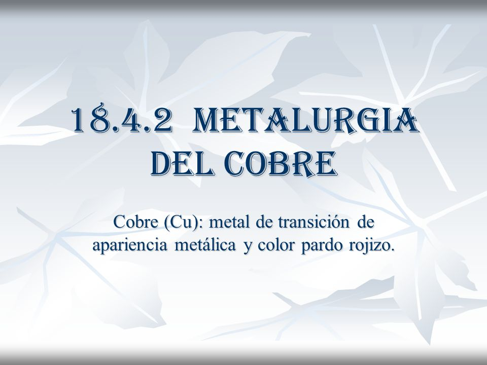 18.4.2 Metalurgia del Cobre Cobre (Cu): metal de transición de apariencia metálica y color pardo rojizo.