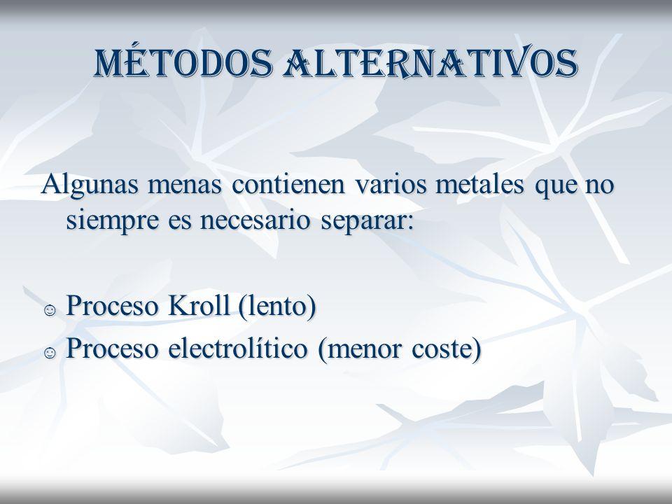 MÉTODOS ALTERNATIVOS Algunas menas contienen varios metales que no siempre es necesario separar: Proceso Kroll (lento) Proceso Kroll (lento) Proceso electrolítico (menor coste) Proceso electrolítico (menor coste)