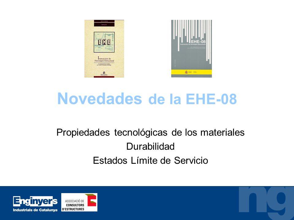 Novedades de la EHE-08 Propiedades tecnológicas de los materiales Durabilidad Estados Límite de Servicio