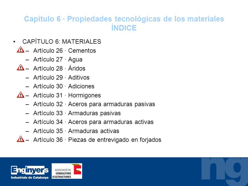Capítulo 6 · Propiedades tecnológicas de los materiales ÍNDICE CAPÍTULO 6: MATERIALES –Artículo 26 · Cementos –Artículo 27 · Agua –Artículo 28 · Árido