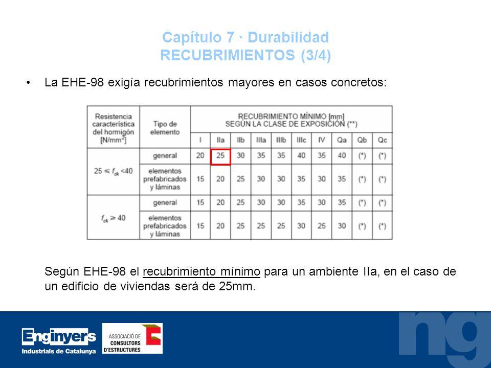 Capítulo 7 · Durabilidad RECUBRIMIENTOS (3/4) La EHE-98 exigía recubrimientos mayores en casos concretos: Según EHE-98 el recubrimiento mínimo para un