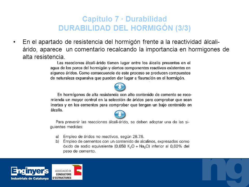 Capítulo 7 · Durabilidad DURABILIDAD DEL HORMIGÓN (3/3) En el apartado de resistencia del hormigón frente a la reactividad álcali- árido, aparece un c