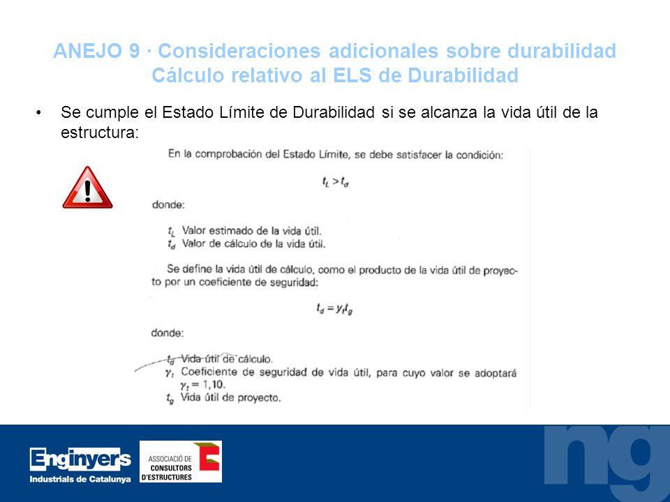 ANEJO 9 · Consideraciones adicionales sobre durabilidad Cálculo relativo al ELS de Durabilidad Se cumple el Estado Límite de Durabilidad si se alcanza