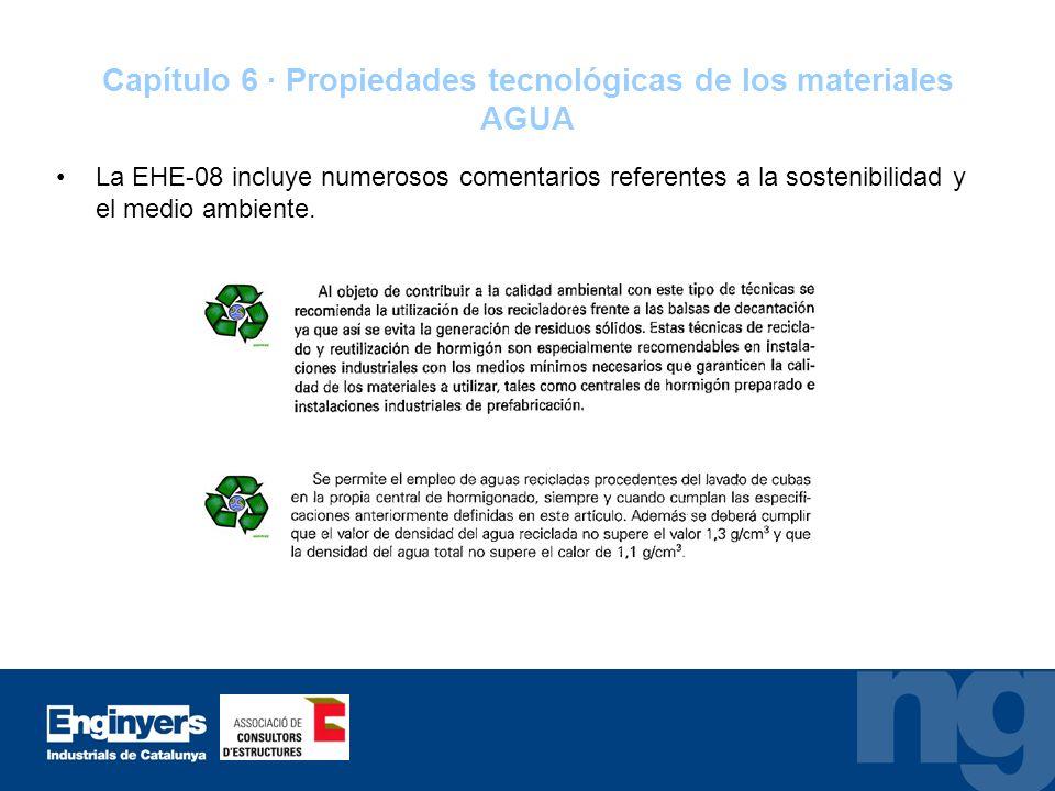 Capítulo 6 · Propiedades tecnológicas de los materiales AGUA La EHE-08 incluye numerosos comentarios referentes a la sostenibilidad y el medio ambient