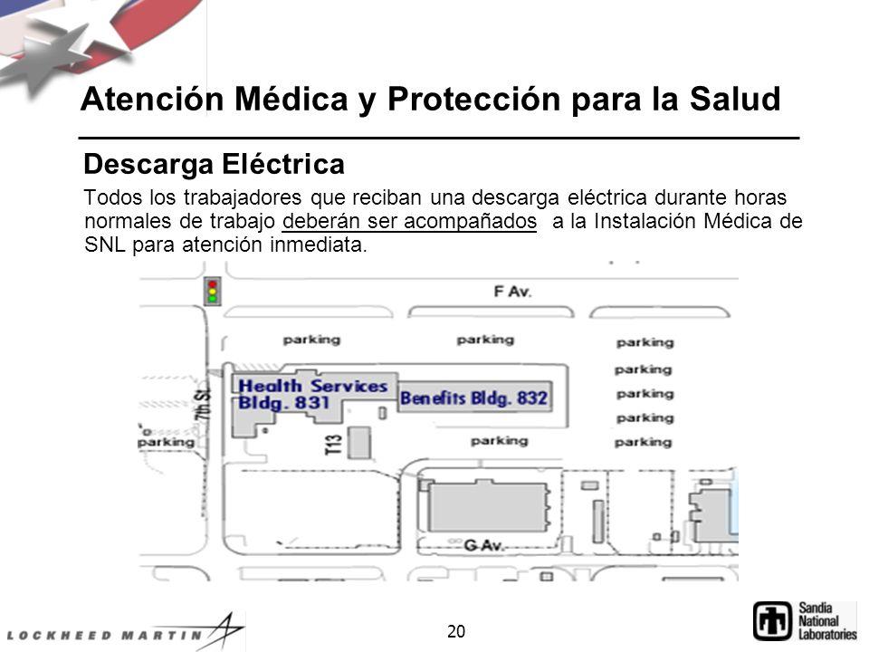 20 Atención Médica y Protección para la Salud Descarga Eléctrica Todos los trabajadores que reciban una descarga eléctrica durante horas normales de trabajo deberán ser acompañados a la Instalación Médica de SNL para atención inmediata.