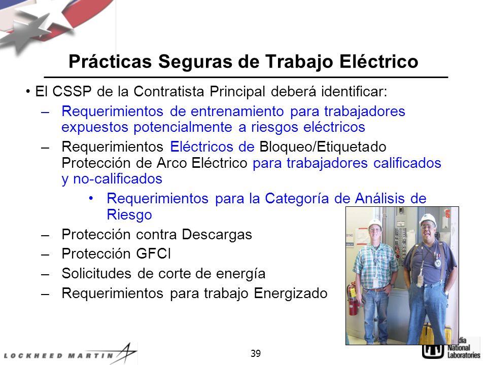 39 Prácticas Seguras de Trabajo Eléctrico El CSSP de la Contratista Principal deberá identificar: –Requerimientos de entrenamiento para trabajadores expuestos potencialmente a riesgos eléctricos –Requerimientos Eléctricos de Bloqueo/Etiquetado Protección de Arco Eléctrico para trabajadores calificados y no-calificados Requerimientos para la Categoría de Análisis de Riesgo –Protección contra Descargas –Protección GFCI –Solicitudes de corte de energía –Requerimientos para trabajo Energizado