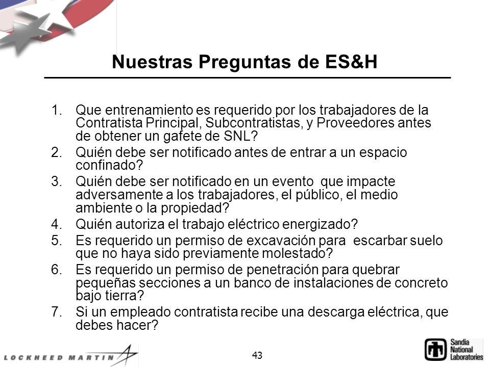 43 Nuestras Preguntas de ES&H 1.Que entrenamiento es requerido por los trabajadores de la Contratista Principal, Subcontratistas, y Proveedores antes de obtener un gafete de SNL.