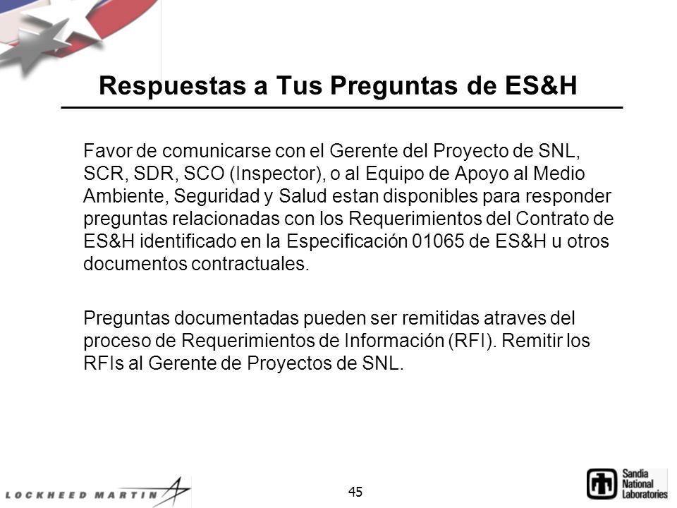 45 Respuestas a Tus Preguntas de ES&H Favor de comunicarse con el Gerente del Proyecto de SNL, SCR, SDR, SCO (Inspector), o al Equipo de Apoyo al Medio Ambiente, Seguridad y Salud estan disponibles para responder preguntas relacionadas con los Requerimientos del Contrato de ES&H identificado en la Especificación 01065 de ES&H u otros documentos contractuales.