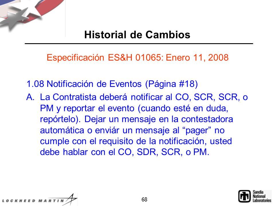 68 Historial de Cambios Especificación ES&H 01065: Enero 11, 2008 1.08 Notificación de Eventos (Página #18) A.La Contratista deberá notificar al CO, SCR, SCR, o PM y reportar el evento (cuando esté en duda, repórtelo).