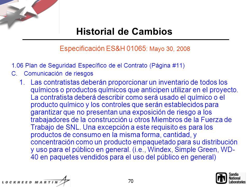 70 Historial de Cambios Especificación ES&H 01065 : Mayo 30, 2008 1.06 Plan de Seguridad Específico de el Contrato (Página #11) C.Comunicación de riesgos 1.Las contratistas deberán proporcionar un inventario de todos los químicos o productos químicos que anticipen utilizar en el proyecto.
