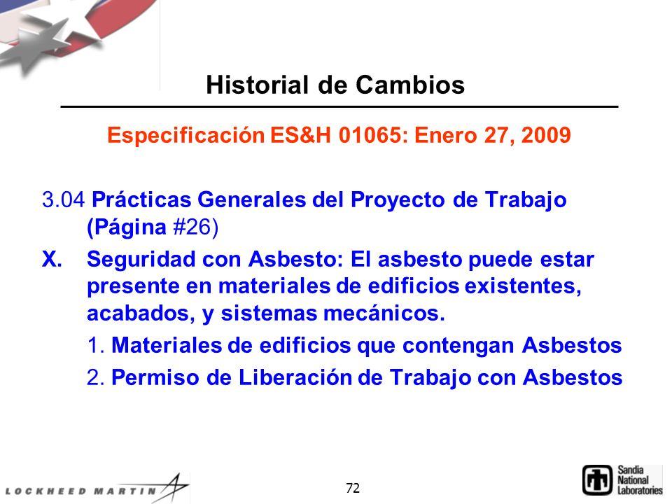 72 Historial de Cambios Especificación ES&H 01065: Enero 27, 2009 3.04 Prácticas Generales del Proyecto de Trabajo (Página #26) X.Seguridad con Asbesto: El asbesto puede estar presente en materiales de edificios existentes, acabados, y sistemas mecánicos.