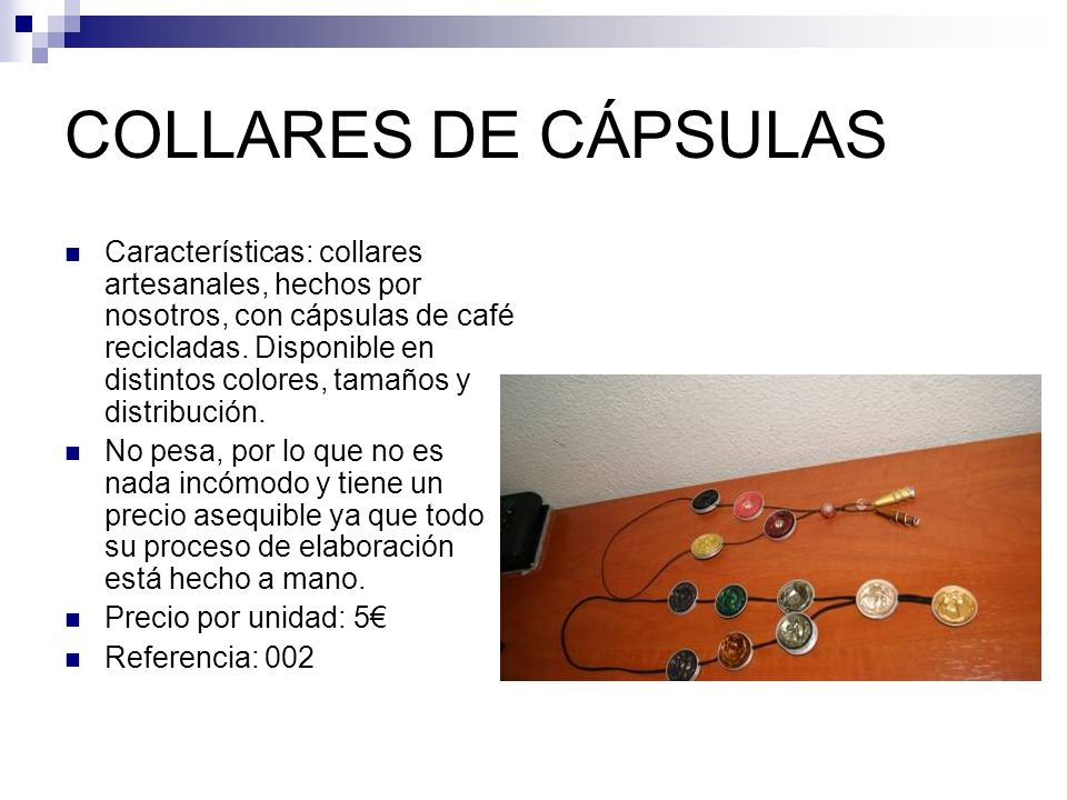 COLLARES DE CÁPSULAS Características: collares artesanales, hechos por nosotros, con cápsulas de café recicladas.