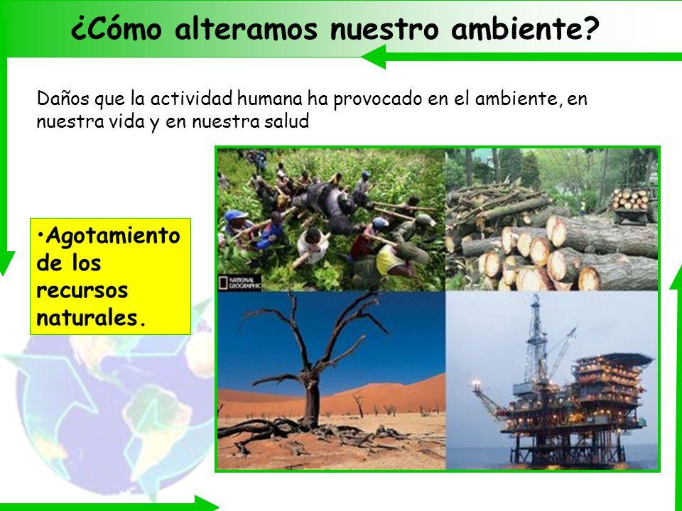 ¿Cómo alteramos nuestro ambiente? Daños que la actividad humana ha provocado en el ambiente, en nuestra vida y en nuestra salud Agotamiento de los rec
