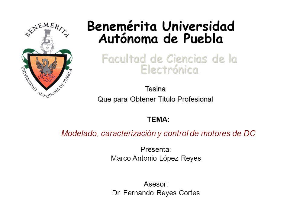 Benemérita Universidad Autónoma de Puebla Facultad de Ciencias de la Electrónica Tesina Que para Obtener Titulo Profesional TEMA: Modelado, caracterización y control de motores de DC Presenta: Marco Antonio López Reyes Asesor: Dr.
