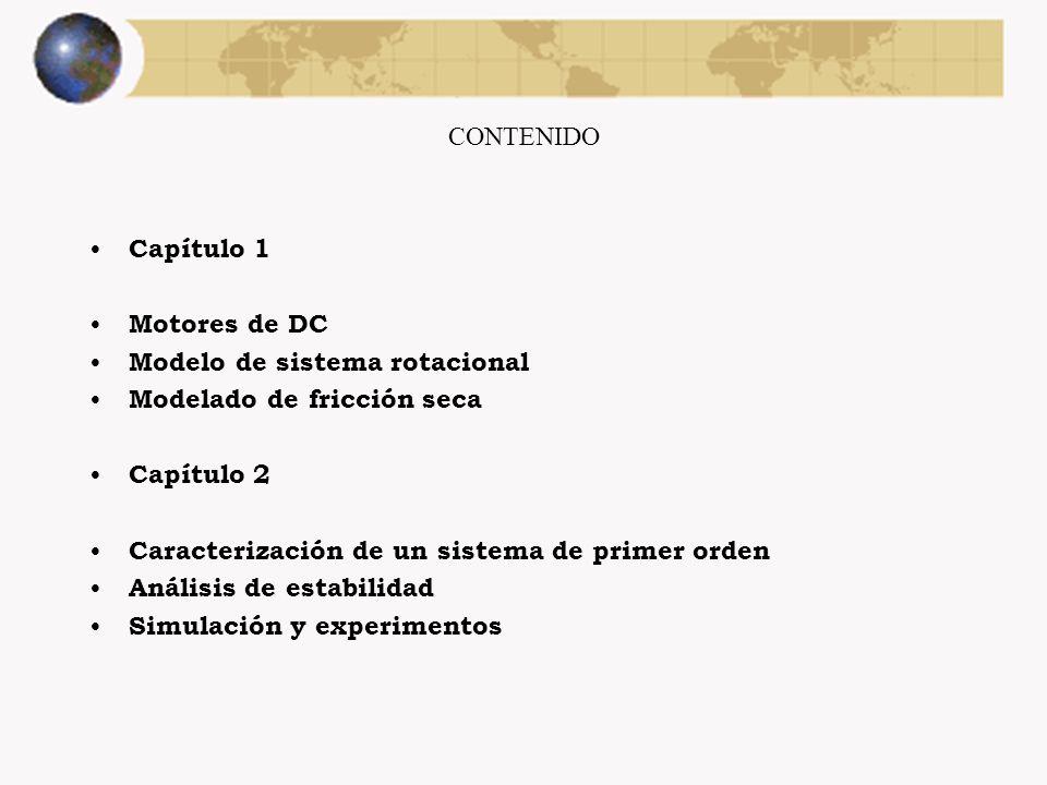 CONTENIDO Capítulo 1 Motores de DC Modelo de sistema rotacional Modelado de fricción seca Capítulo 2 Caracterización de un sistema de primer orden Análisis de estabilidad Simulación y experimentos