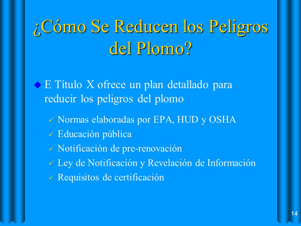 ¿Cómo Se Reducen los Peligros del Plomo? u E Título X ofrece un plan detallado para reducir los peligros del plomo ü Normas elaboradas por EPA, HUD y