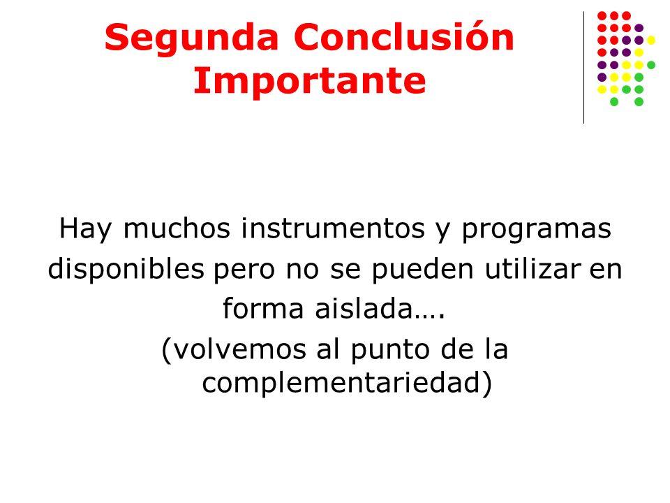 Segunda Conclusión Importante Hay muchos instrumentos y programas disponibles pero no se pueden utilizar en forma aislada…. (volvemos al punto de la c