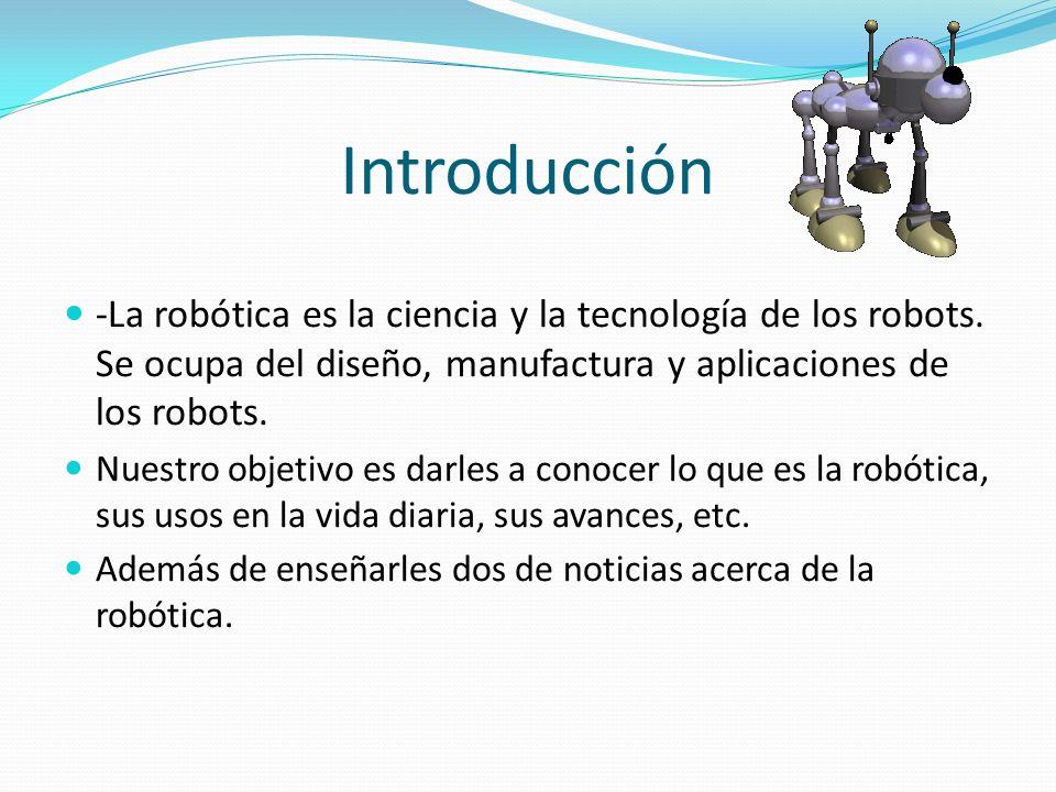 Introducción -La robótica es la ciencia y la tecnología de los robots. Se ocupa del diseño, manufactura y aplicaciones de los robots. Nuestro objetivo