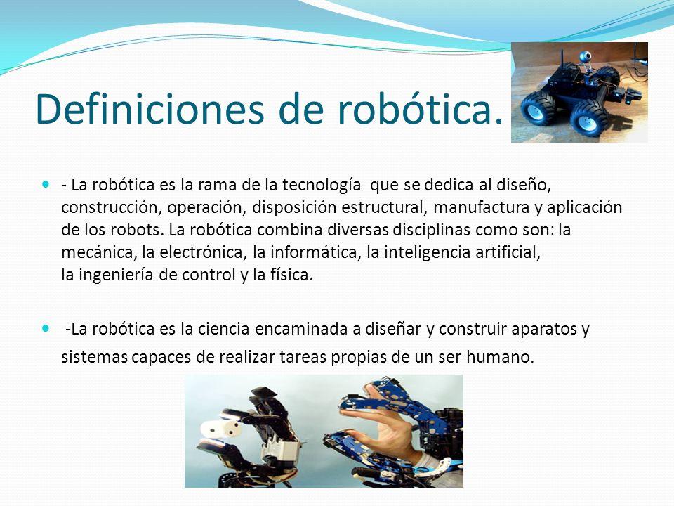 Definiciones de robótica. - La robótica es la rama de la tecnología que se dedica al diseño, construcción, operación, disposición estructural, manufac