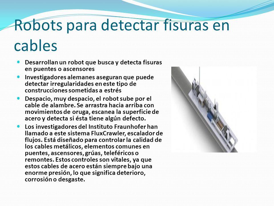 Robots para detectar fisuras en cables Desarrollan un robot que busca y detecta fisuras en puentes o ascensores Investigadores alemanes aseguran que p