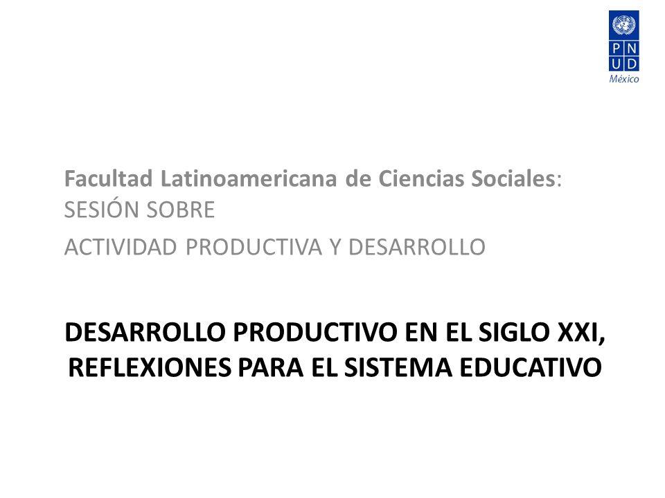 DESARROLLO PRODUCTIVO EN EL SIGLO XXI, REFLEXIONES PARA EL SISTEMA EDUCATIVO Facultad Latinoamericana de Ciencias Sociales: SESIÓN SOBRE ACTIVIDAD PRODUCTIVA Y DESARROLLO