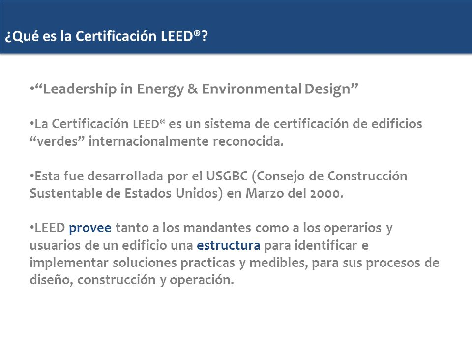 ¿Qué es la Certificación LEED®? ¿Qué es la Certificación LEED®? Leadership in Energy & Environmental Design La Certificación LEED® es un sistema de ce