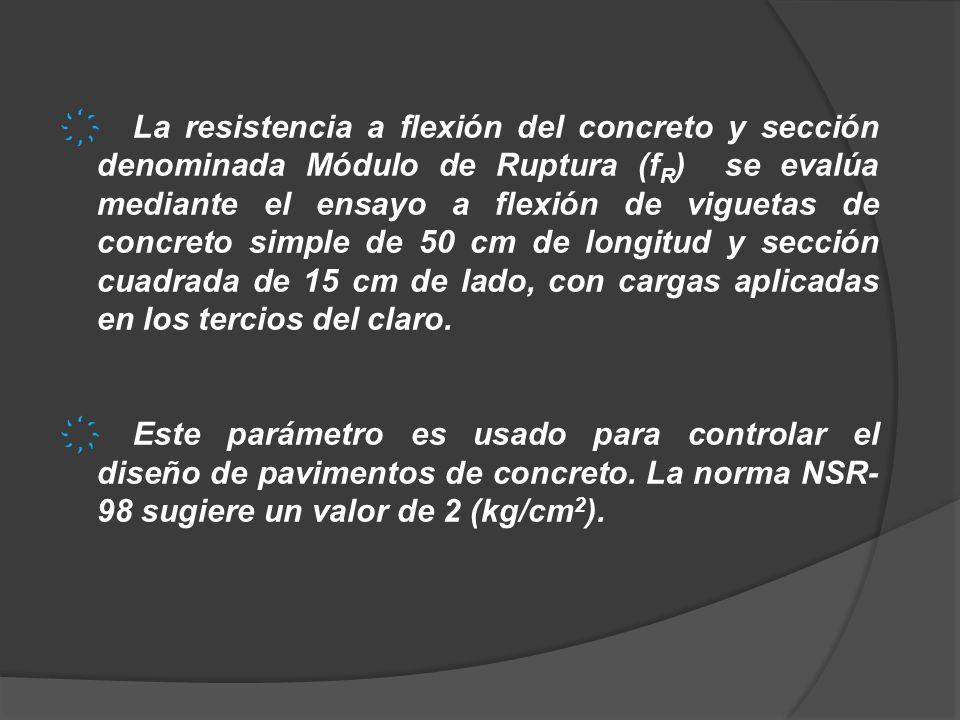 La resistencia a flexión del concreto y sección denominada Módulo de Ruptura (f R ) se evalúa mediante el ensayo a flexión de viguetas de concreto sim