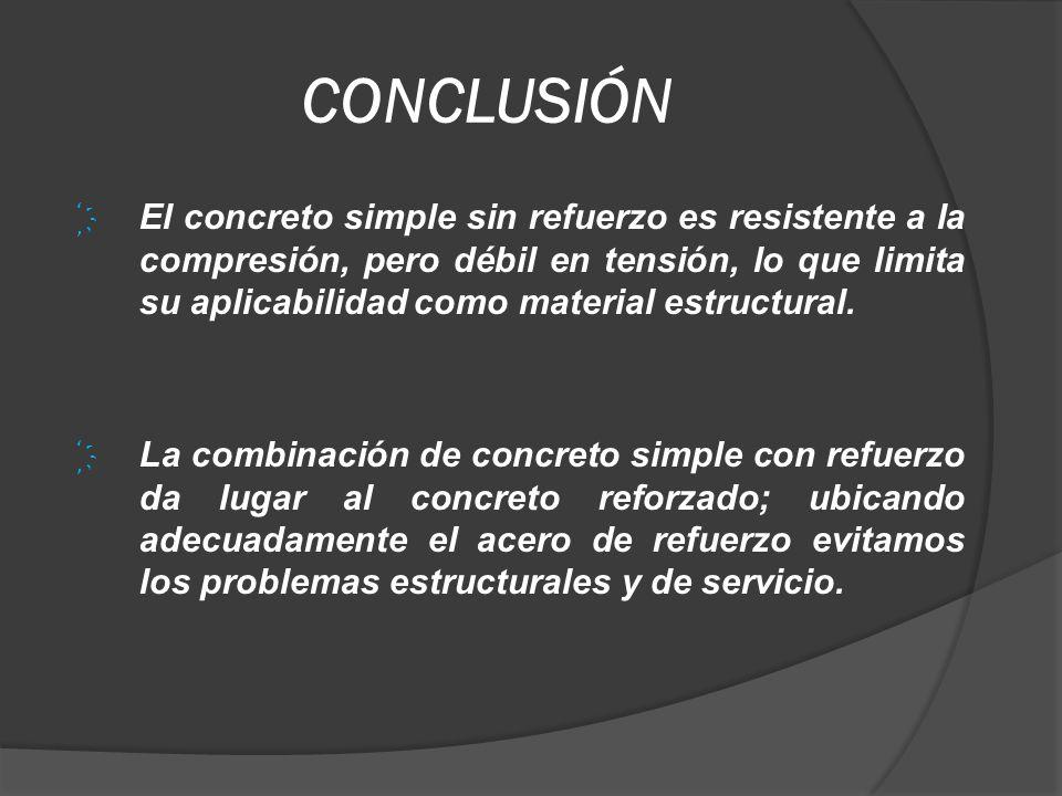 CONCLUSIÓN El concreto simple sin refuerzo es resistente a la compresión, pero débil en tensión, lo que limita su aplicabilidad como material estructu