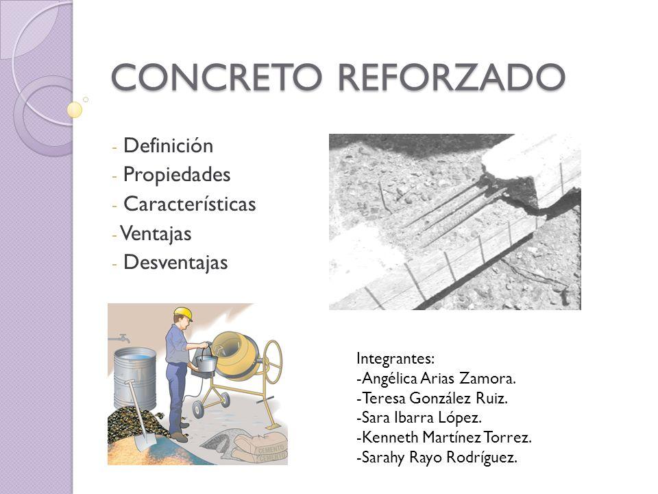 CONCRETO REFORZADO - Definición - Propiedades - Características - Ventajas - Desventajas Integrantes: -Angélica Arias Zamora. -Teresa González Ruiz. -