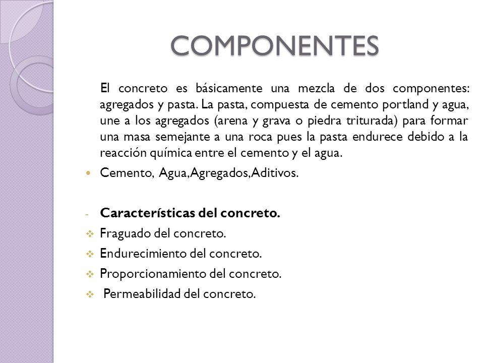 COMPONENTES El concreto es básicamente una mezcla de dos componentes: agregados y pasta. La pasta, compuesta de cemento portland y agua, une a los agr