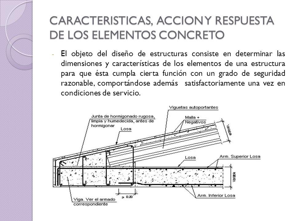CARACTERISTICAS, ACCION Y RESPUESTA DE LOS ELEMENTOS CONCRETO - El objeto del diseño de estructuras consiste en determinar las dimensiones y caracterí