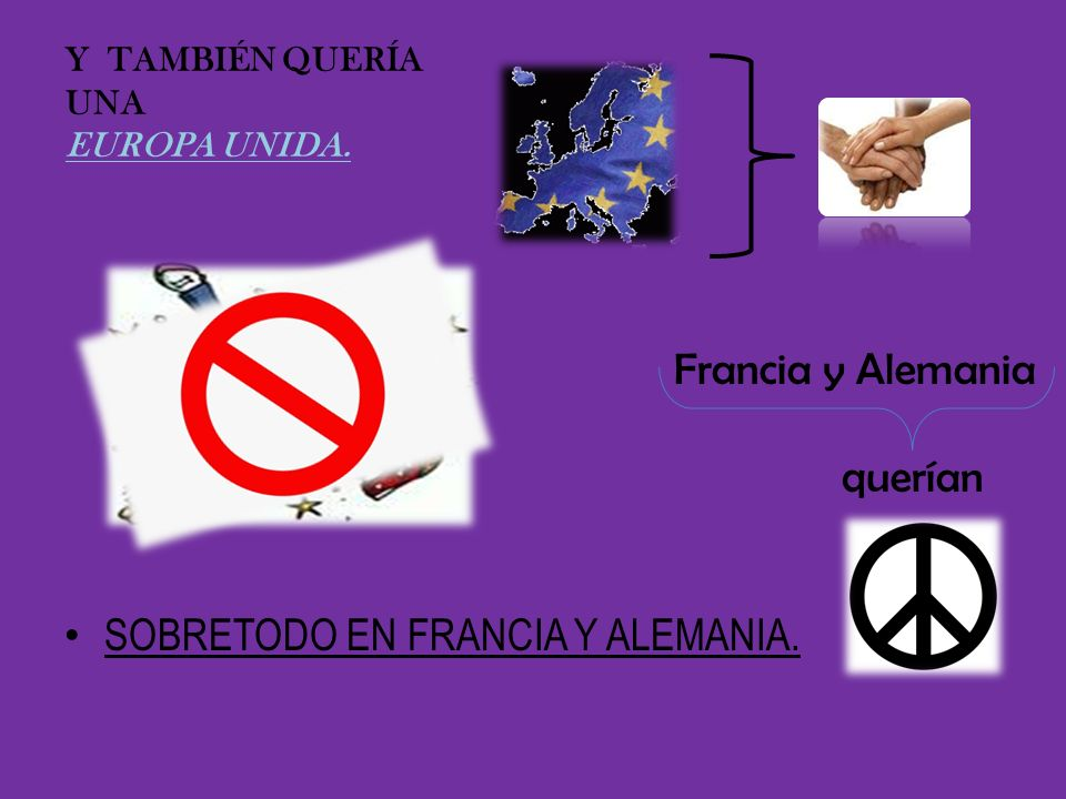 Y TAMBIÉN QUERÍA UNA EUROPA UNIDA. Francia y Alemania querían SOBRETODO EN FRANCIA Y ALEMANIA.