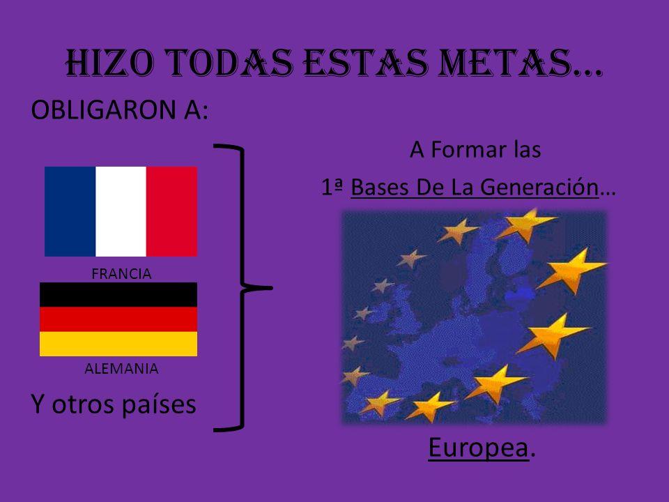 HIZO TODAS ESTAS METAS… OBLIGARON A: A Formar las 1ª Bases De La Generación… FRANCIA ALEMANIA Y otros países Europea.