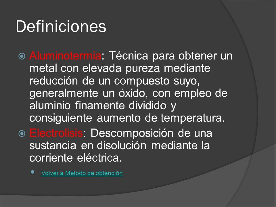 Definiciones Aluminotermia: Técnica para obtener un metal con elevada pureza mediante reducción de un compuesto suyo, generalmente un óxido, con emple