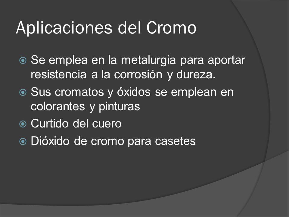Aplicaciones del Cromo Se emplea en la metalurgia para aportar resistencia a la corrosión y dureza. Sus cromatos y óxidos se emplean en colorantes y p