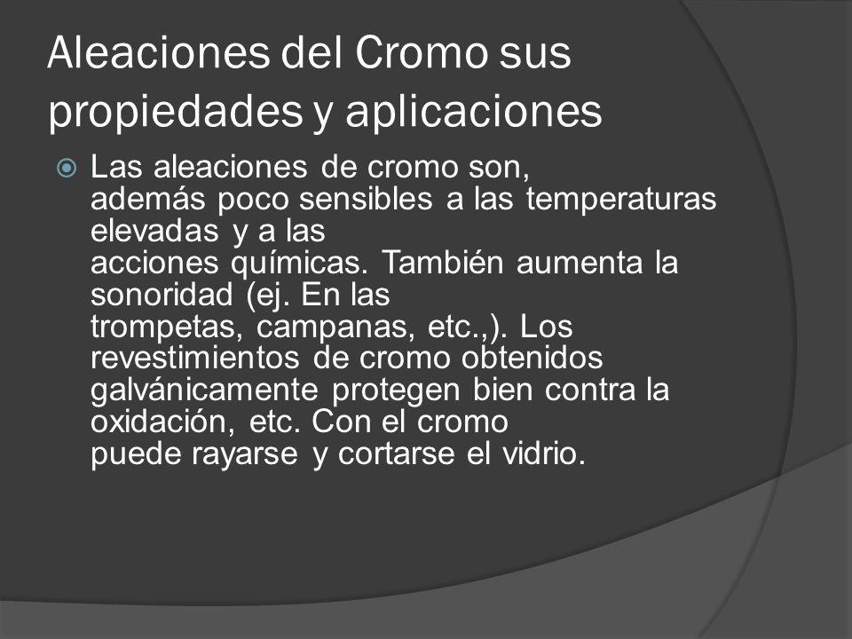 Aleaciones del Cromo sus propiedades y aplicaciones Las aleaciones de cromo son, además poco sensibles a las temperaturas elevadas y a las acciones químicas.