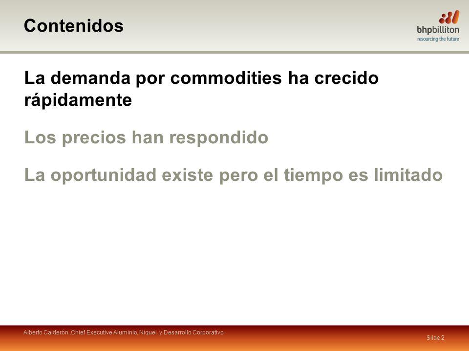 Contenidos La demanda por commodities ha crecido rápidamente Los precios han respondido La oportunidad existe pero el tiempo es limitado Slide 2 Alberto Calderón,Chief Executive Aluminio, Níquel y Desarrollo Corporativo
