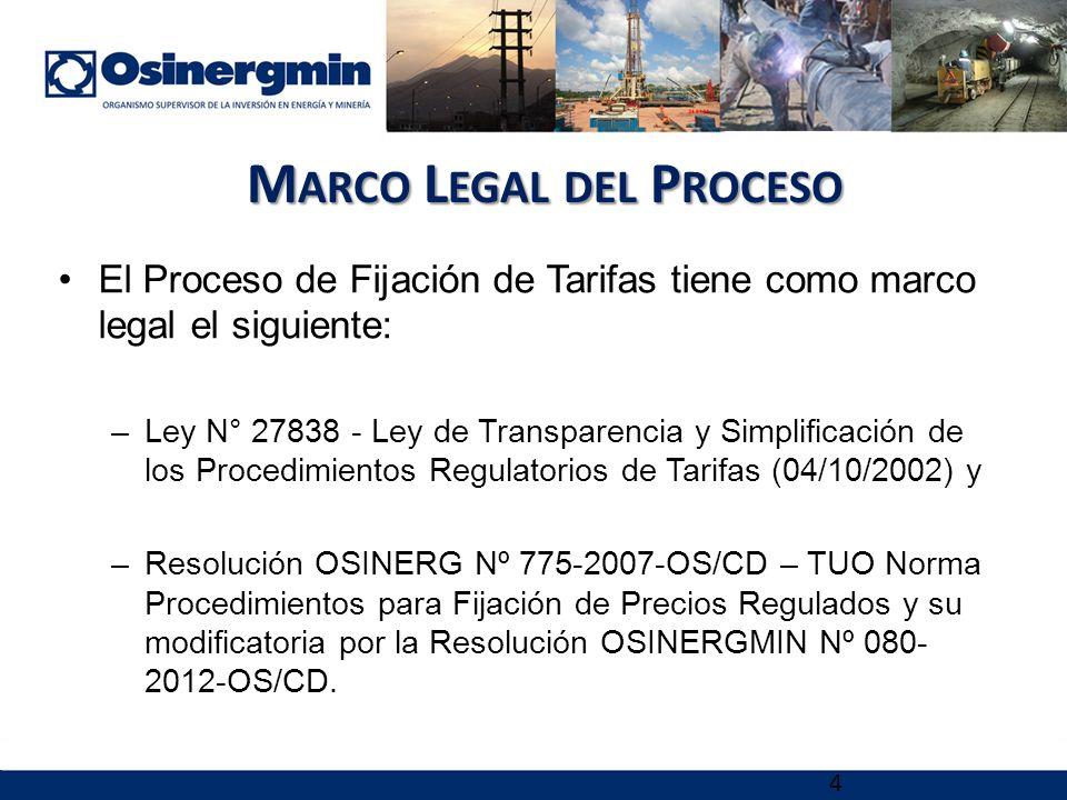4 M ARCO L EGAL DEL P ROCESO El Proceso de Fijación de Tarifas tiene como marco legal el siguiente: –Ley N° 27838 - Ley de Transparencia y Simplificación de los Procedimientos Regulatorios de Tarifas (04/10/2002) y –Resolución OSINERG Nº 775-2007-OS/CD – TUO Norma Procedimientos para Fijación de Precios Regulados y su modificatoria por la Resolución OSINERGMIN Nº 080- 2012-OS/CD.