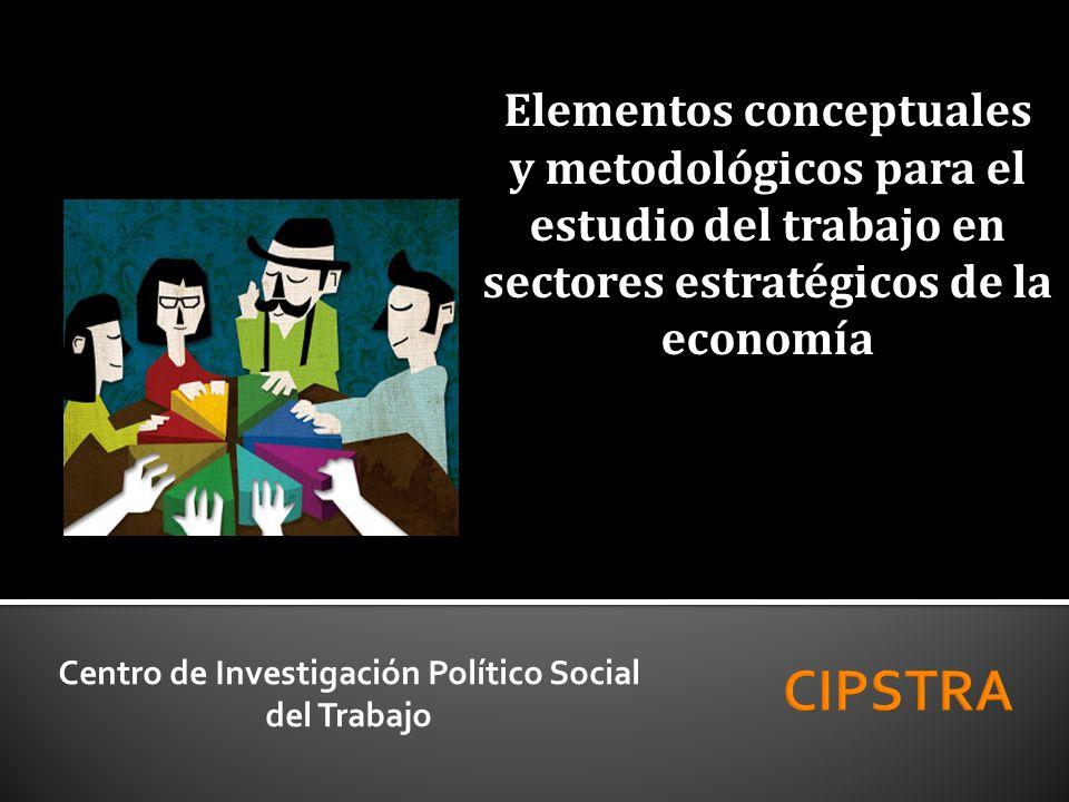 Elementos conceptuales y metodológicos para el estudio del trabajo en sectores estratégicos de la economía Centro de Investigación Político Social del