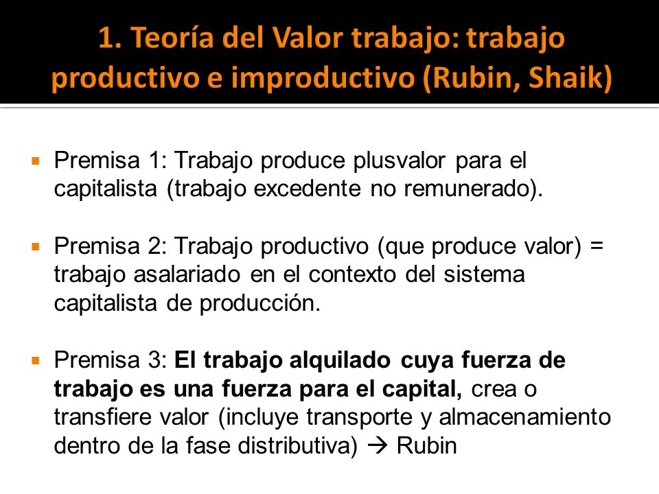 Premisa 1: Trabajo produce plusvalor para el capitalista (trabajo excedente no remunerado). Premisa 2: Trabajo productivo (que produce valor) = trabaj