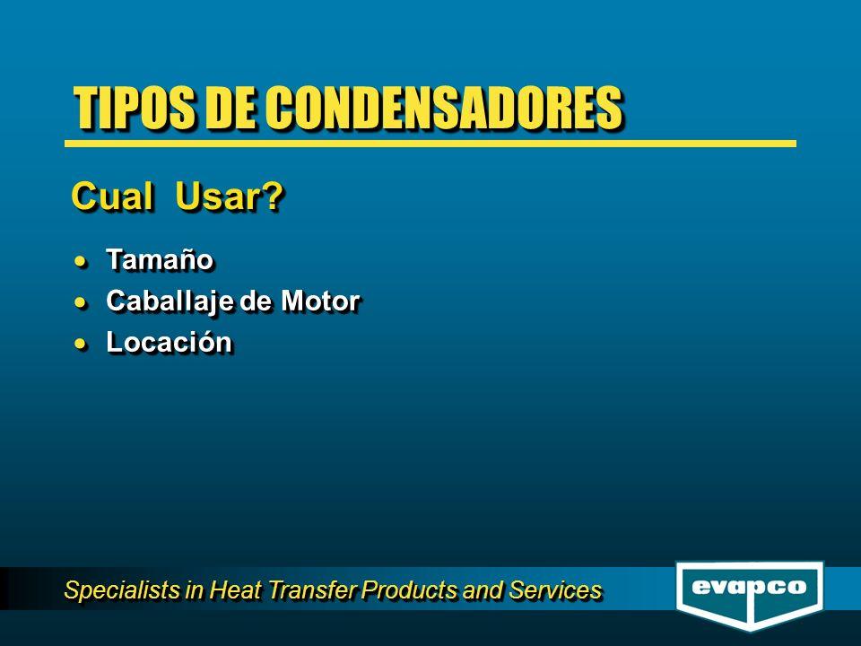 Specialists in Heat Transfer Products and Services TIPOS DE CONDENSADORES Tamaño Tamaño Caballaje de Motor Caballaje de Motor Locación Locación Tamaño
