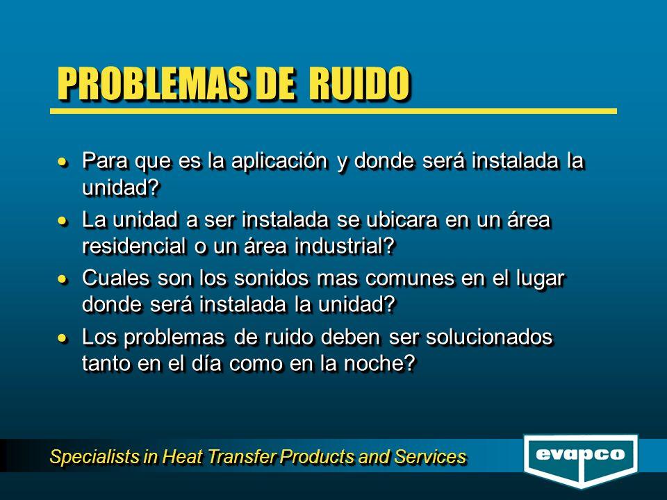Specialists in Heat Transfer Products and Services PROBLEMAS DE RUIDO Para que es la aplicación y donde será instalada la unidad? Para que es la aplic