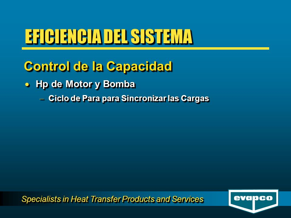 Specialists in Heat Transfer Products and Services Hp de Motor y Bomba Hp de Motor y Bomba Ciclo de Para para Sincronizar las Cargas Ciclo de Para para Sincronizar las Cargas Hp de Motor y Bomba Hp de Motor y Bomba Ciclo de Para para Sincronizar las Cargas Ciclo de Para para Sincronizar las Cargas Control de la Capacidad EFICIENCIA DEL SISTEMA
