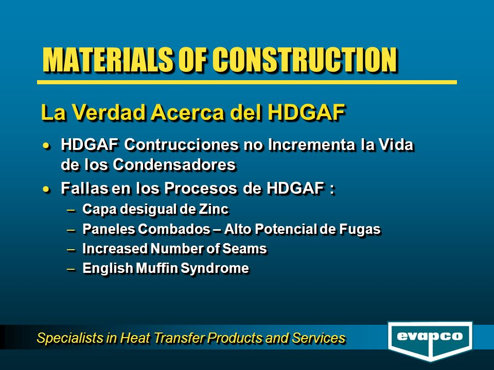 Specialists in Heat Transfer Products and Services HDGAF Contrucciones no Incrementa la Vida de los Condensadores HDGAF Contrucciones no Incrementa la Vida de los Condensadores Fallas en los Procesos de HDGAF : Fallas en los Procesos de HDGAF : –Capa desigual de Zinc –Paneles Combados – Alto Potencial de Fugas –Increased Number of Seams –English Muffin Syndrome HDGAF Contrucciones no Incrementa la Vida de los Condensadores HDGAF Contrucciones no Incrementa la Vida de los Condensadores Fallas en los Procesos de HDGAF : Fallas en los Procesos de HDGAF : –Capa desigual de Zinc –Paneles Combados – Alto Potencial de Fugas –Increased Number of Seams –English Muffin Syndrome MATERIALS OF CONSTRUCTION La Verdad Acerca del HDGAF