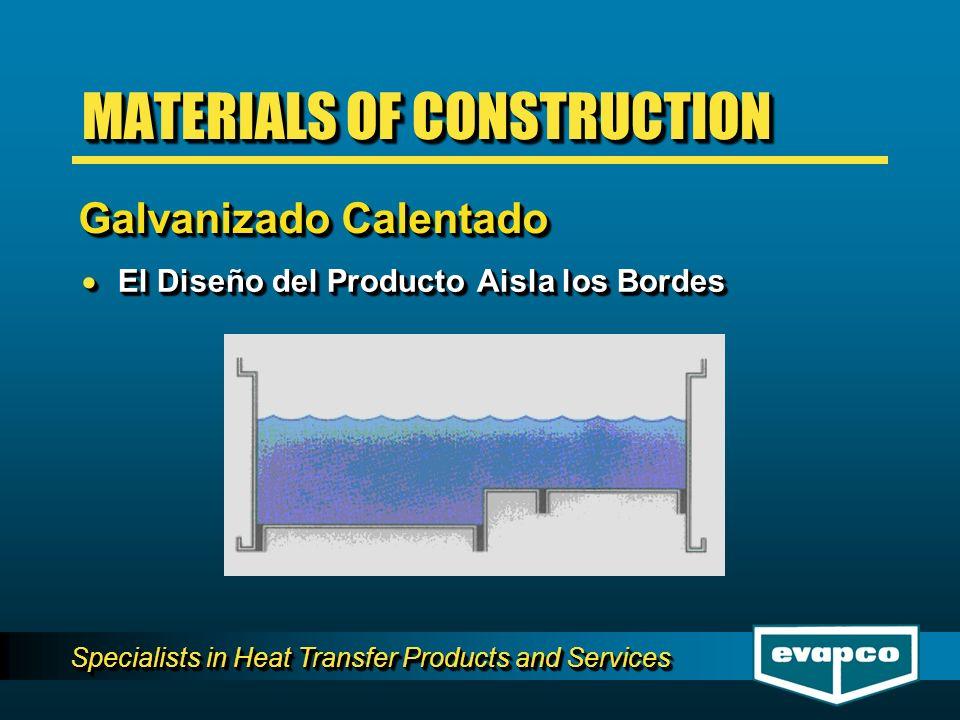 Specialists in Heat Transfer Products and Services El Diseño del Producto Aisla los Bordes El Diseño del Producto Aisla los Bordes MATERIALS OF CONSTRUCTION Galvanizado Calentado